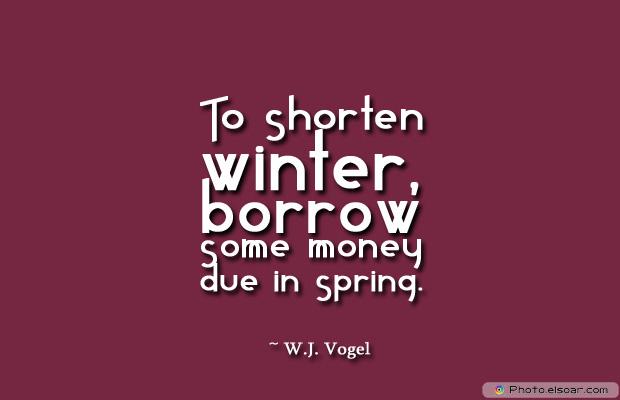 Short Strong Quotes , To shorten winter, borrow some money due in spring