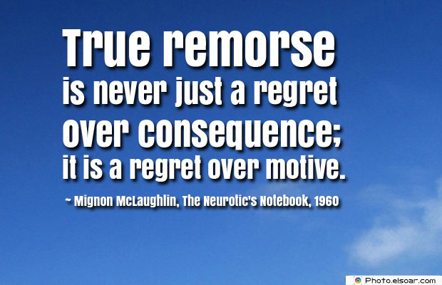 Short Strong Quotes , True remorse is never just a regret over consequence
