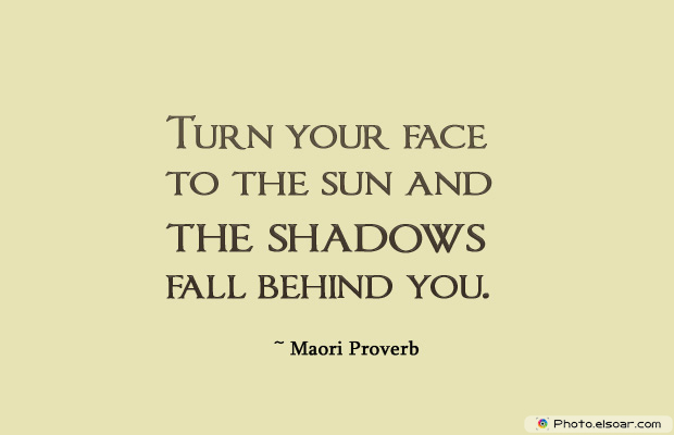 Short Strong Quotes , Turn your face to the sun and the shadows fall behind you