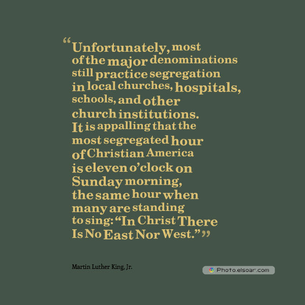 Martin Luther King Jr. Day , Unfortunately, most of the major denominations still practice segregation