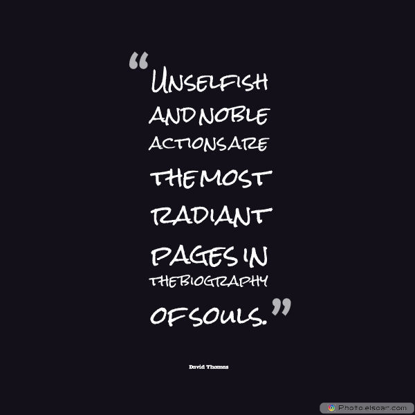 Short Strong Quotes , Unselfish and noble actions are the most radiant pages