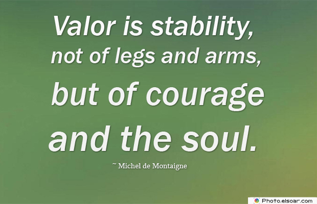 Quotations , Sayings , Valor is stability, not of legs and arms