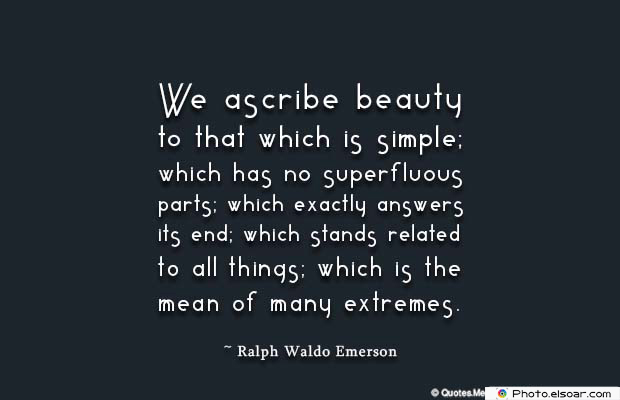 Beauty Quotes , We ascribe beauty to that which
