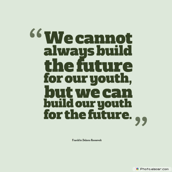 Short Strong Quotes , We cannot always build the future for our youth, but we
