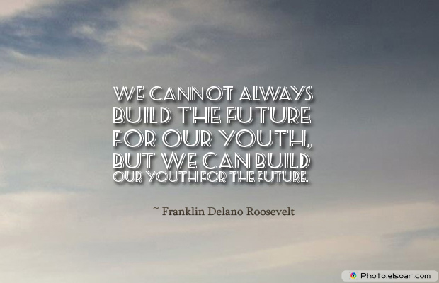 Short Strong Quotes , We cannot always build the future for our youth