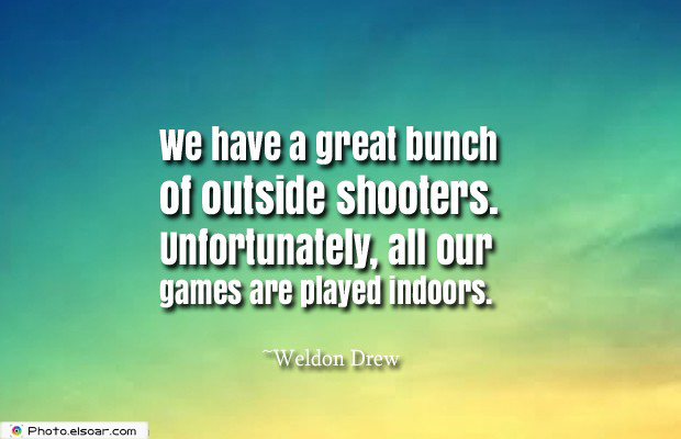We have a great bunch of outside shooters