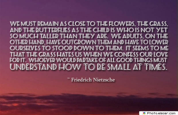 Butterflies Quotes , We must remain as close to the flowers