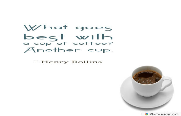 Quotes About Coffee , Coffee Quotes , What goes best with a cup