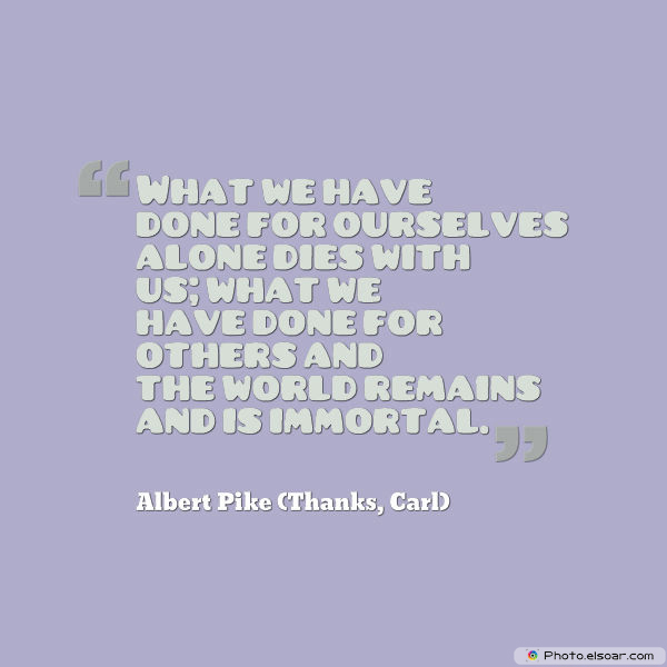 What we have done for ourselves alone dies with us