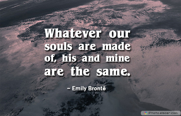 Engagement Quotes , Whatever our souls are made of, his and