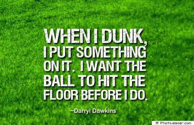 When I dunk, I put something on it