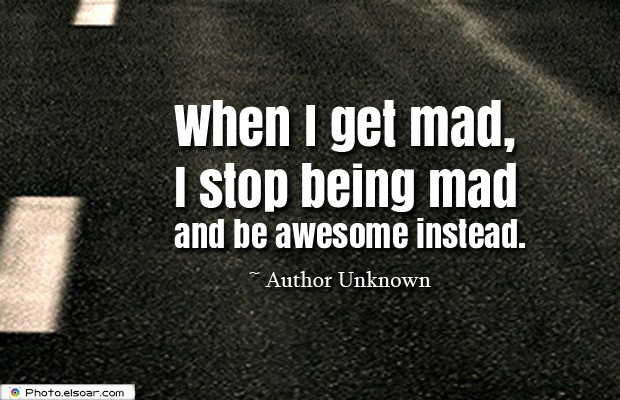 Quotes About Anger , When I get mad, I stop being