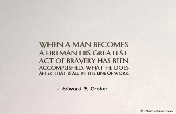 Fireman Appreciation , When a man becomes a fireman his greatest act of bravery