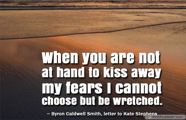 Short Strong Quotes , When you are not at hand to kiss away my fears I cannot