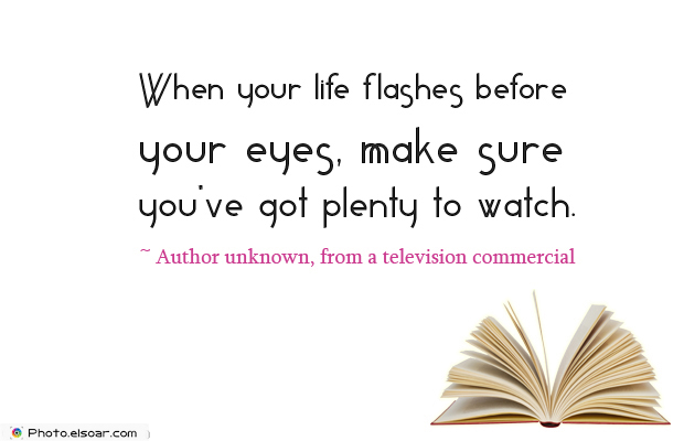 Quotations , Sayings , When your life flashes before your eyes, make sure