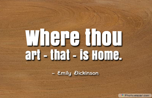 Housewarming Quotes , Where thou art</strong> - <em>that</strong> - <em>is Home