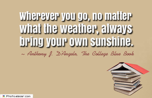 Dare To Be Great , Motivational Quotes, Inspirational Sayings , Wherever you go, no matter what the weather, always bring