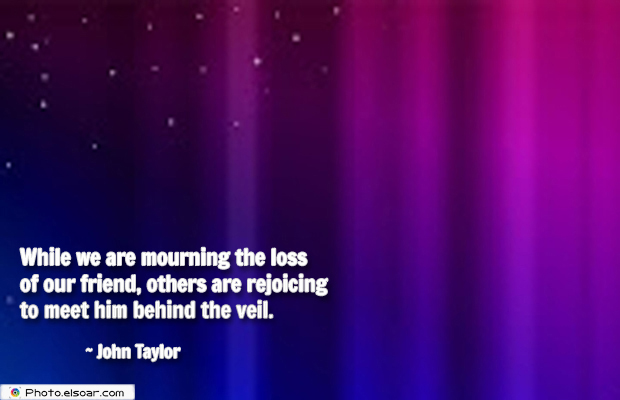 Short Quotes , While we are mourning the loss of our friend, others are rejoicing
