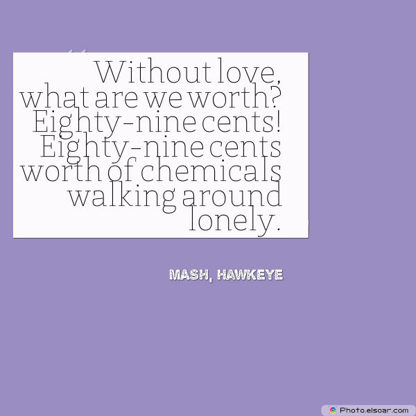 Engagement Quotes , Without lovewhat are we worth Eighty-nine cents!