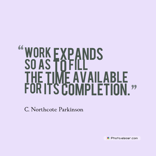 Quotations , Sayings , Work expands so as to fill the time available