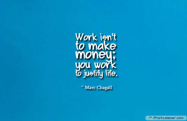 Work isn't to make money; you work to justify life