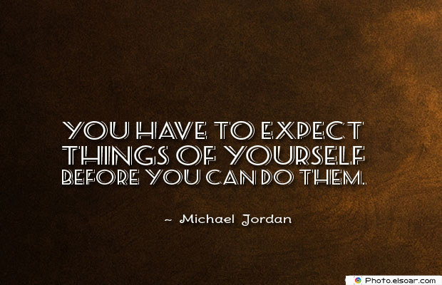 Dare To Be Great , Motivational Quotes, Inspirational Sayings , You have to expect things of yourself before you
