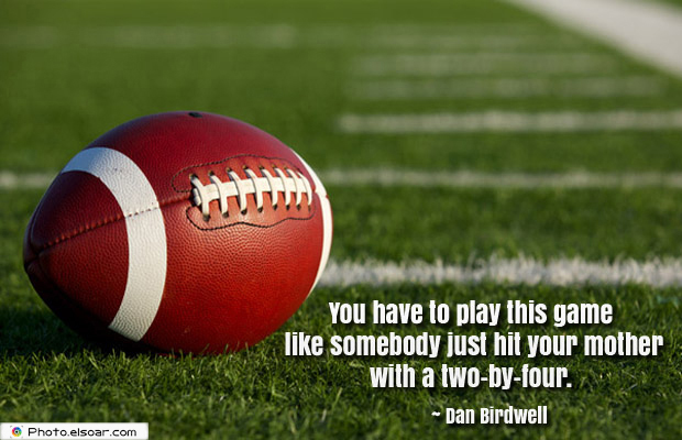 Super Bowl Quotes , You have to play this game like somebody just hit your