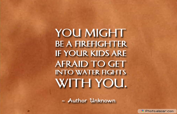 Fireman Appreciation , You might be a firefighter if your kids are afraid