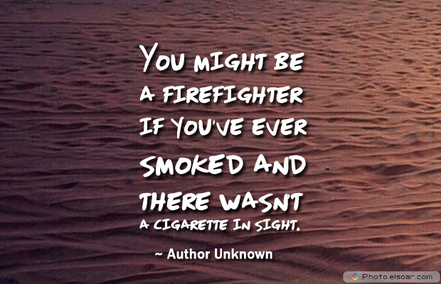 Fireman Appreciation , You might be a firefighter if you've ever smoked and there