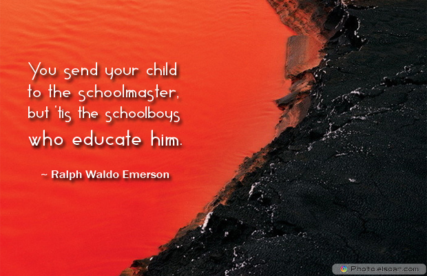 Back to School Quotes , You send your child to the schoolmaster, but 'tis the