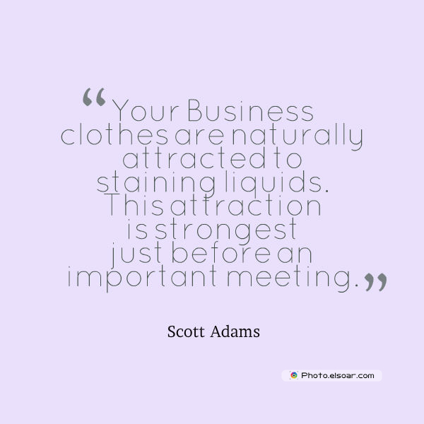 Quotations , Sayings , Your Business clothes are naturally attracted to staining liquids