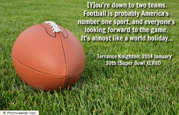 Super Bowl Quotes , [Y]ou're down to two teams. Football is probably America's
