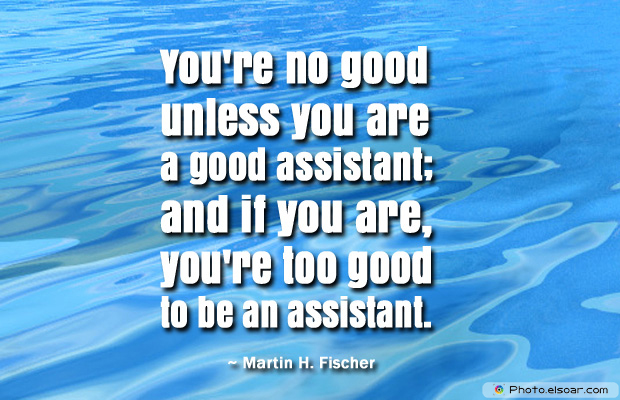 Admin Asst Day , You're no good unless you are a good assistant